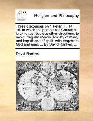 Three Discourses on 1 Peter, III. 14, 15. in Which the Persecuted Christian Is Exhorted, Besides Other Directions, to Avoid Irregular Sorrow, Anxiety of Mind, and Impatience of Spirit, with Respect to God and Men. ... by David Ranken, ...