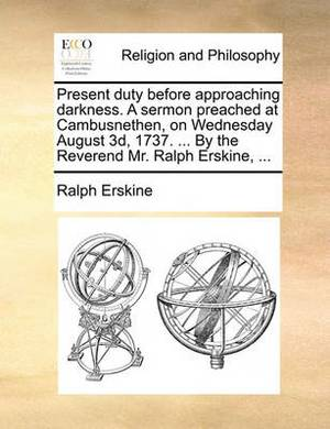 Present Duty Before Approaching Darkness. a Sermon Preached at Cambusnethen, on Wednesday August 3D, 1737. ... by the Reverend Mr. Ralph Erskine, ...