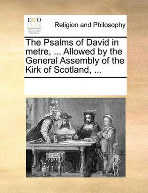 The Psalms of David in Metre, ... Allowed by the General Assembly of the Kirk of Scotland, ...