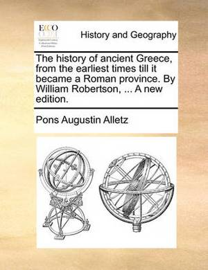 The History of Ancient Greece, from the Earliest Times Till It Became a Roman Province. by William Robertson, ... a New Edition.