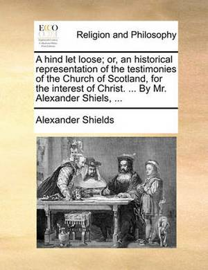 A Hind Let Loose; Or, an Historical Representation of the Testimonies of the Church of Scotland, for the Interest of Christ. ... by Mr. Alexander Shiels, ...