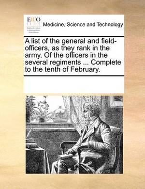 A List of the General and Field-Officers, as They Rank in the Army. of the Officers in the Several Regiments ... Complete to the Tenth of February.