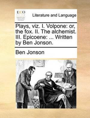 Plays, Viz. I. Volpone: Or, the Fox. II. the Alchemist. III. Epicoene: ... Written by Ben Jonson.