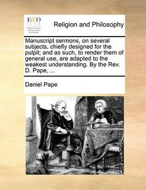 Manuscript Sermons, on Several Subjects, Chiefly Designed for the Pulpit; And as Such, to Render Them of General Use, Are Adapted to the Weakest Understanding. by the REV. D. Pape, ...