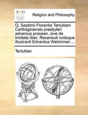 Q. Septimii Florentis Tertulliani Carthaginensis Presbyteri Adversus Praxean, Sive de Trinitate Liber. Recensuit Notisque Illustravit Edvardus Welchman ...