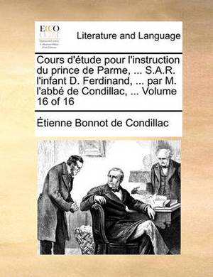 Cours D'Tude Pour L'Instruction Du Prince de Parme, ... S.A.R. L'Infant D. Ferdinand, ... Par M. L'Abb de Condillac, ... Volume 16 of 16
