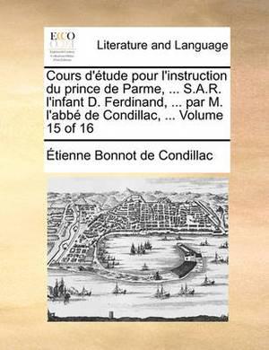 Cours D'Tude Pour L'Instruction Du Prince de Parme, ... S.A.R. L'Infant D. Ferdinand, ... Par M. L'Abb de Condillac, ... Volume 15 of 16