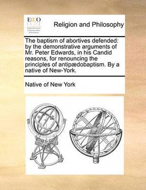 The Baptism of Abortives Defended: By the Demonstrative Arguments of Mr. Peter Edwards, in His Candid Reasons, for Renouncing the Principles of Antip]dobaptism. by a Native of New-York.