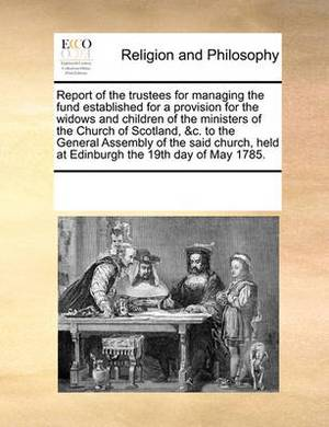 Report of the Trustees for Managing the Fund Established for a Provision for the Widows and Children of the Ministers of the Church of Scotland, &c. to the General Assembly of the Said Church, Held at Edinburgh the 19th Day of May 1785