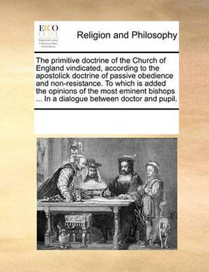 The Primitive Doctrine of the Church of England Vindicated, According to the Apostolick Doctrine of Passive Obedience and Non-Resistance. to Which Is Added the Opinions of the Most Eminent Bishops ... in a Dialogue Between Doctor and Pupil.