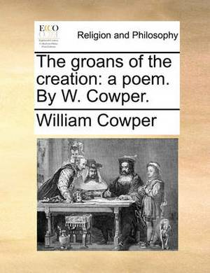 The Groans of the Creation: A Poem. by W. Cowper.