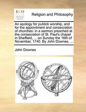 An Apology for Publick Worship, and for the Appointment and Consecration of Churches: In a Sermon Preached at the Consecration of St. Paul's Chapel in Sheffield, ... on Sunday the 16th of November, 1740. by John Downes, ...