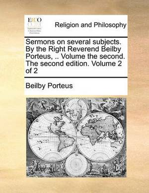 Sermons on Several Subjects. by the Right Reverend Beilby Porteus, .. Volume the Second. the Second Edition. Volume 2 of 2