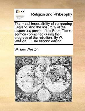 The Moral Impossibility of Conquering England. and the Absurdity of the Dispensing Power of the Pope. Three Sermons Preached During the Progress of the Rebellion. by W. Weston, ... the Second Edition.