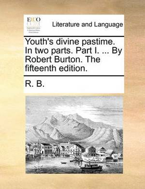 Youth's Divine Pastime. in Two Parts. Part I. ... by Robert Burton. the Fifteenth Edition.