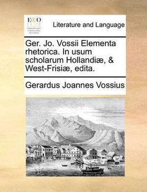 Ger. Jo. Vossii Elementa Rhetorica. in Usum Scholarum Hollandiae, & West-Frisiae, Edita.