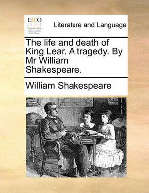 The Life and Death of King Lear. a Tragedy. by MR William Shakespeare.
