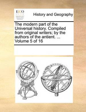 The Modern Part of the Universal History. Compiled from Original Writers; By the Authors of the Antient. ... Volume 5 of 16