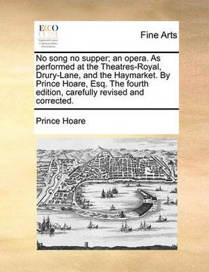 No Song No Supper; An Opera. as Performed at the Theatres-Royal, Drury-Lane, and the Haymarket. by Prince Hoare, Esq. the Fourth Edition, Carefully Revised and Corrected.