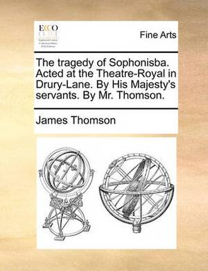 The Tragedy of Sophonisba. Acted at the Theatre-Royal in Drury-Lane. by His Majesty's Servants. by Mr. Thomson.