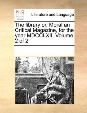 The Library Or, Moral an Critical Magazine, for the Year MDCCLXII. Volume 2 of 2