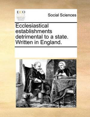 Ecclesiastical Establishments Detrimental to a State. Written in England.