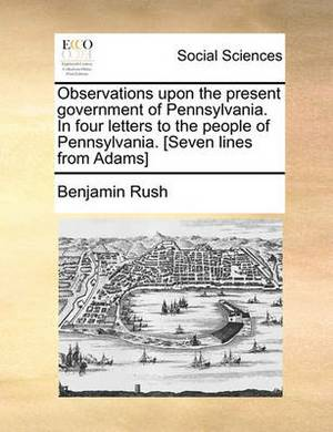 Observations Upon the Present Government of Pennsylvania. in Four Letters to the People of Pennsylvania. [Seven Lines from Adams]