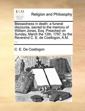 Blessedness in Death: A Funeral Discourse, Sacred to the Memory of William Jones, Esq. Preached on Sunday, March the 12th, 1797, by the Reverend C. E. de Coetlogon, A.M. ...