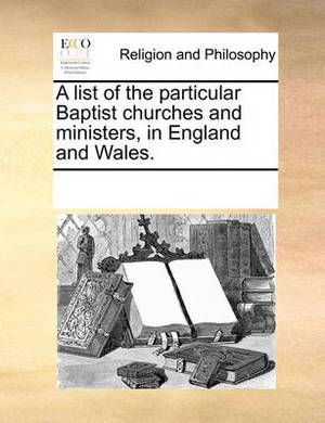 A List of the Particular Baptist Churches and Ministers, in England and Wales.