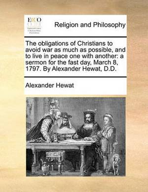 The Obligations of Christians to Avoid War as Much as Possible, and to Live in Peace One with Another: A Sermon for the Fast Day, March 8, 1797. by Alexander Hewat, D.D.