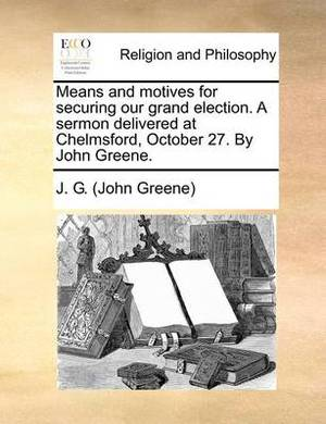 Means and Motives for Securing Our Grand Election. a Sermon Delivered at Chelmsford, October 27. by John Greene.