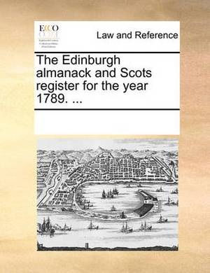 The Edinburgh Almanack and Scots Register for the Year 1789. ...