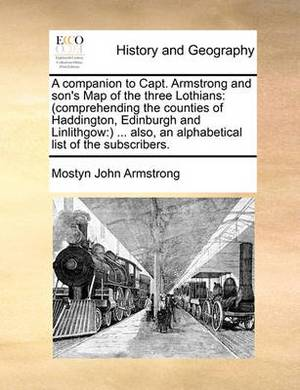 A Companion to Capt. Armstrong and Son's Map of the Three Lothians: (Comprehending the Counties of Haddington, Edinburgh and Linlithgow: ) ... Also, an Alphabetical List of the Subscribers.