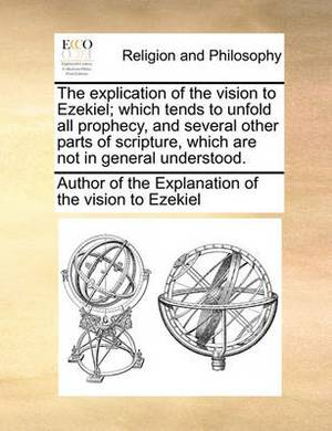 The Explication of the Vision to Ezekiel; Which Tends to Unfold All Prophecy, and Several Other Parts of Scripture, Which Are Not in General Understood.