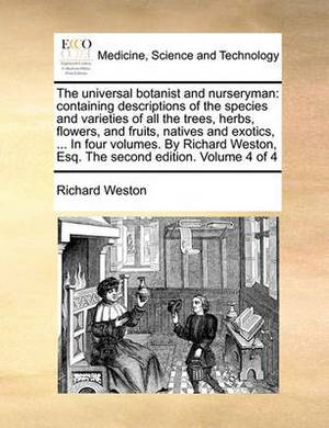 The Universal Botanist and Nurseryman: Containing Descriptions of the Species and Varieties of All the Trees, Herbs, Flowers, and Fruits, Natives and Exotics, ... in Four Volumes. by Richard Weston, Esq. the Second Edition. Volume 4 of 4