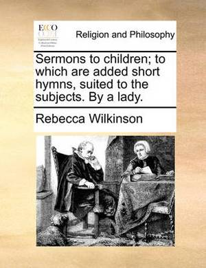 Sermons to Children; To Which Are Added Short Hymns, Suited to the Subjects. by a Lady.