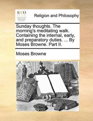 Sunday Thoughts. the Morning's Meditating Walk. Containing the Internal, Early, and Preparatory Duties. ... by Moses Browne. Part II.