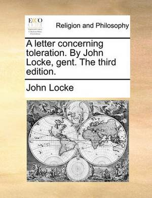 A Letter Concerning Toleration. by John Locke, Gent. the Third Edition.
