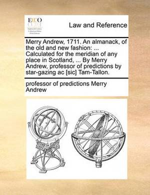 Merry Andrew, 1711. an Almanack, of the Old and New Fashion: ... Calculated for the Meridian of Any Place in Scotland, ... by Merry Andrew, Professor of Predictions by Star-Gazing AC [sic] Tam-Tallon