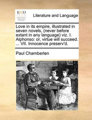 Love in Its Empire, Illustrated in Seven Novels, (Never Before Extant in Any Language Viz. I. Alphonso: Or, Virtue Will Succeed. ... VII. Innocence Preserv'd.