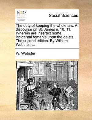The Duty of Keeping the Whole Law. a Discourse on St. James II. 10, 11. Wherein Are Inserted Some Incidental Remarks Upon the Deists. the Second Edition. by William Webster, ...