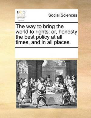 The Way to Bring the World to Rights: Or, Honesty the Best Policy at All Times, and in All Places.