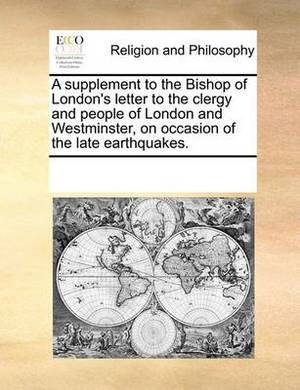 A Supplement to the Bishop of London's Letter to the Clergy and People of London and Westminster, on Occasion of the Late Earthquakes.