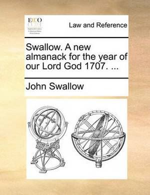 Swallow. a New Almanack for the Year of Our Lord God 1707. ...