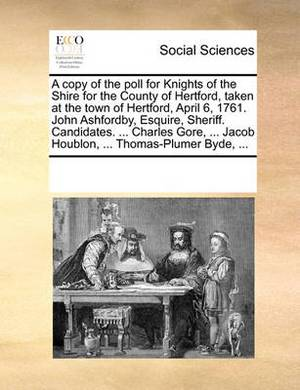 A Copy of the Poll for Knights of the Shire for the County of Hertford, Taken at the Town of Hertford, April 6, 1761. John Ashfordby, Esquire, Sheriff. Candidates. ... Charles Gore, ... Jacob Houblon, ... Thomas-Plumer Byde, ...