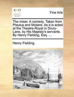 The Miser. a Comedy. Taken from Plautus and Moliere. as It Is Acted at the Theatre-Royal in Drury-Lane, by His Majesty's Servants. by Henry Fielding, Esq. ...