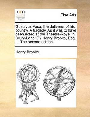 Gustavus Vasa, the Deliverer of His Country. a Tragedy. as It Was to Have Been Acted at the Theatre-Royal in Drury-Lane. by Henry Brooke, Esq. ... the Second Edition.