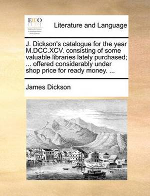 J. Dickson's Catalogue for the Year M.DCC.XCV. Consisting of Some Valuable Libraries Lately Purchased; ... Offered Considerably Under Shop Price for Ready Money. ...