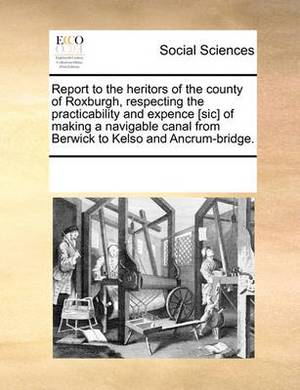 Report to the Heritors of the County of Roxburgh, Respecting the Practicability and Expence [Sic] of Making a Navigable Canal from Berwick to Kelso and Ancrum-Bridge.