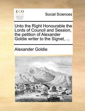 Unto the Right Honourable the Lords of Council and Session, the Petition of Alexander Goldie Writer to the Signet, ...